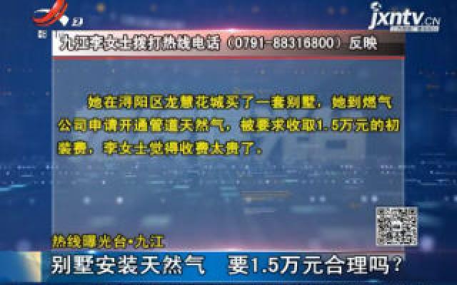 【热线曝光台】九江:别墅安装天然气 要1.5万元合理吗?