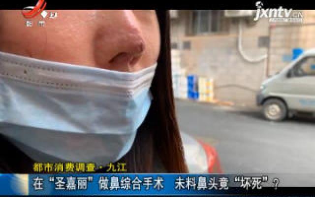 """【都市消费调查】九江:在""""圣嘉丽""""做鼻综合手术 未料鼻头竟""""坏死""""?"""