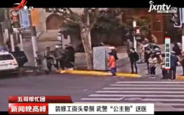 """【五哥帮忙团】上海:装修工街头晕倒 武警""""公主抱""""送医"""