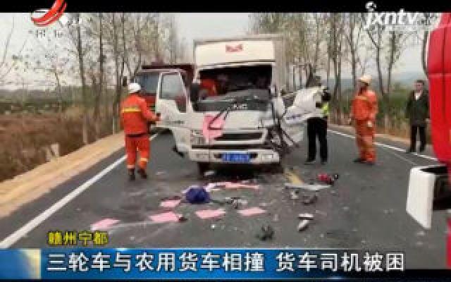 赣州宁都:三轮车与农用货车相撞 货车司机被困