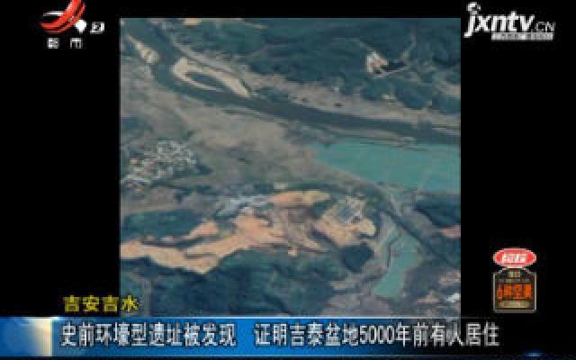 吉安吉水:史前环壕型遗址被发现 证明吉泰盆地5000年前有人居住