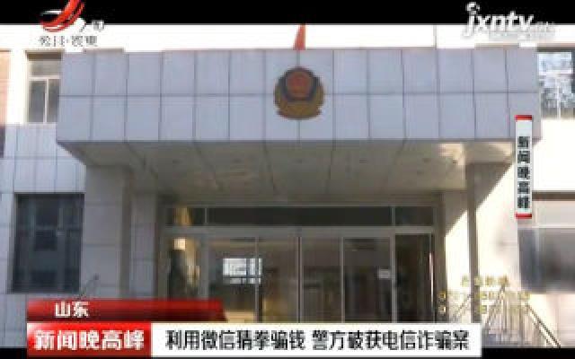 山东:利用微信猜拳骗钱 警方破获电信诈骗案