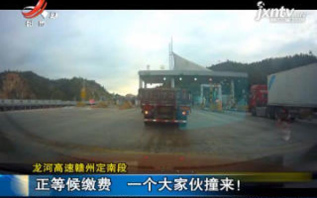 龙河高速赣州定南段:正等候缴费 一个大家伙撞来!