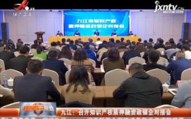 九江:召开知识产权质押融资政银企对接会