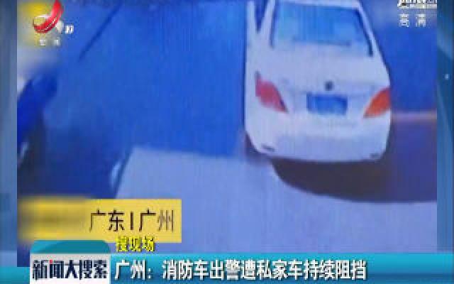 广州:消防车出警遭私家车持续阻挡