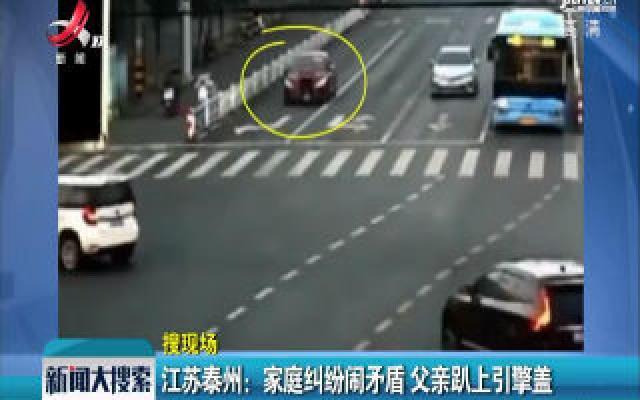 江苏泰州:家庭纠纷闹矛盾 父亲趴上引擎盖