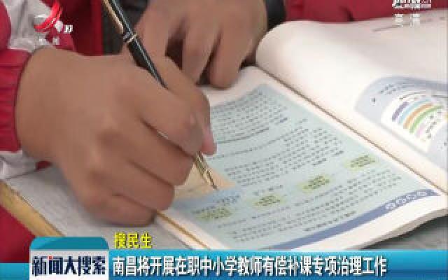 南昌将开展在职中小学校教师有偿补课专项治理工作