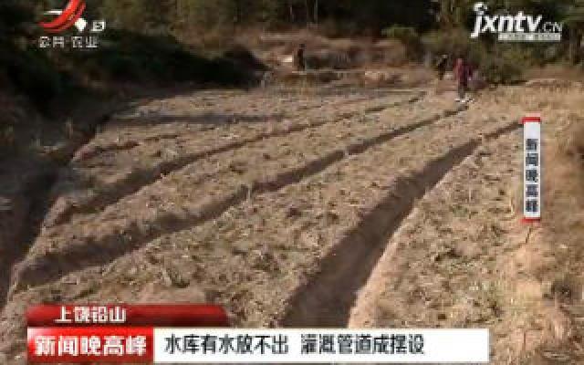 上饶铅山:水库有水放不出 灌溉管道成摆设