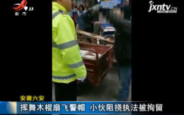 安徽六安:挥舞木棍扇飞警帽 小伙阻挠执法被拘留