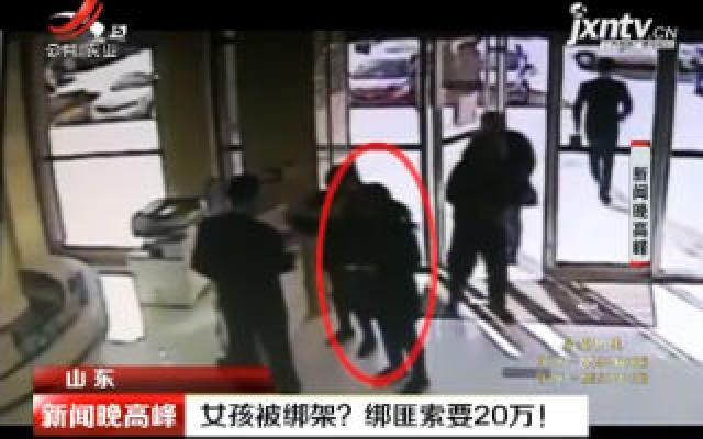 山东:女孩被绑架? 绑匪索要20万!