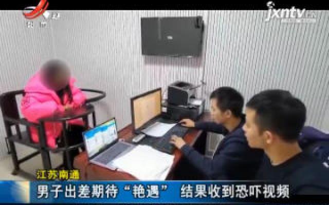 """江苏南通:男子出差期待""""艳遇"""" 结果收到恐吓视频"""
