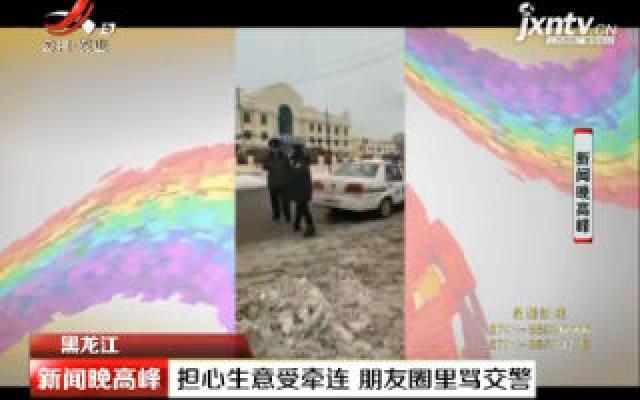 黑龙江:担心生意受牵连 朋友圈里骂交警