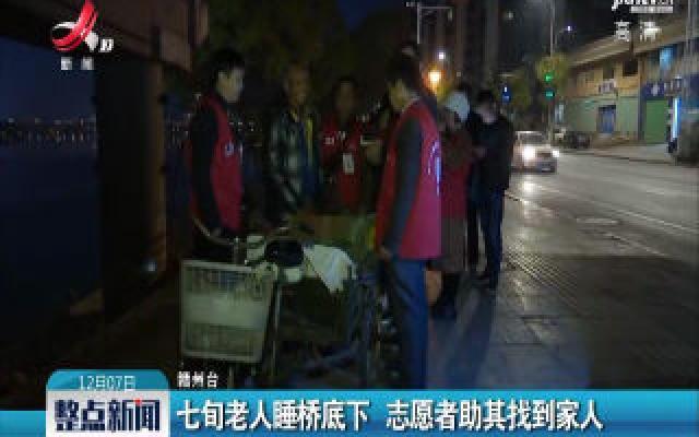 赣州:七旬老人睡桥底下 志愿者助其找到家人