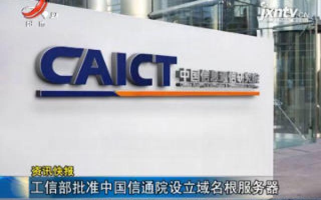 工信部批准中国信通院设立域名根服务器