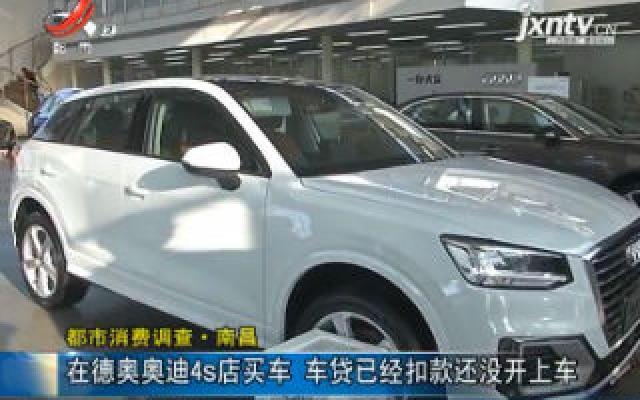 【都市消费调查】南昌:在德奥奥迪4s店买车 车贷已经扣款还没开上车
