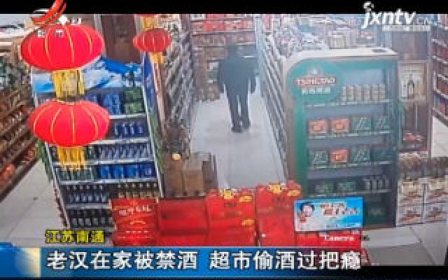 江苏南通:老汉在家被禁酒 超市偷酒过把瘾