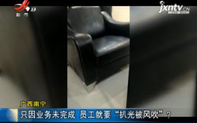"""广西南宁:只因业务未完成 员工就要""""扒光被风吹""""?"""