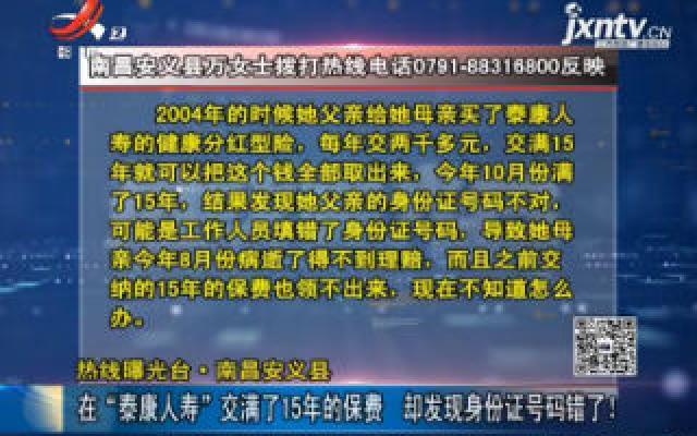 """【热线曝光台】南昌安义县:在""""泰康人寿""""交满了15年的保费 却发现身份证号码错了!"""