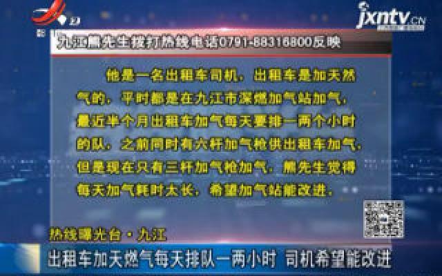 【热线曝光台】九江:出租车加天然气每天排队一两小时 司机希望能改进