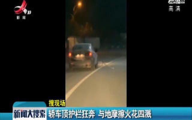 赣州:轿车顶护栏狂奔 与地摩擦火花四溅