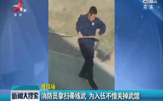 陇南:消防员拿扫帚练武 为入伍不惜关掉武馆