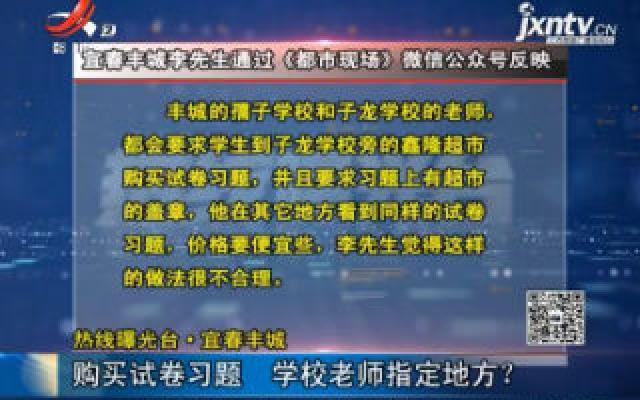 【热线曝光台】宜春丰城:购买试卷习题 学校老师指定地方?
