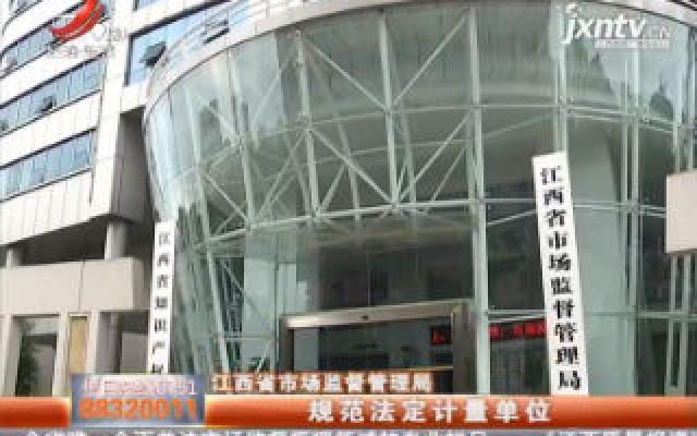江西省市场监督管理局:规范法定计量单位