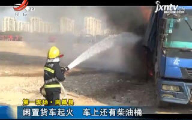 【第一现场】南昌县:闲置货车起火 车上还有柴油桶