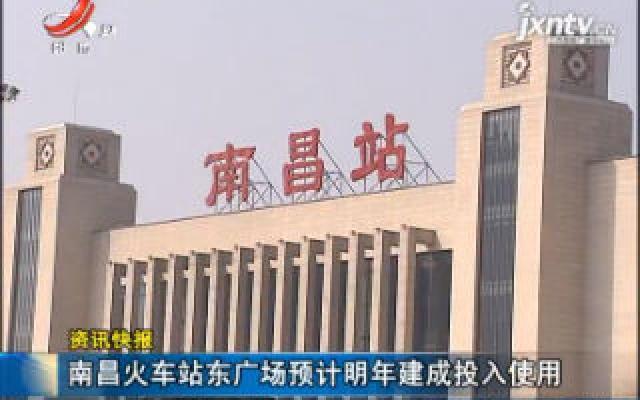 南昌火车站东广场预计2020年建成投入使用