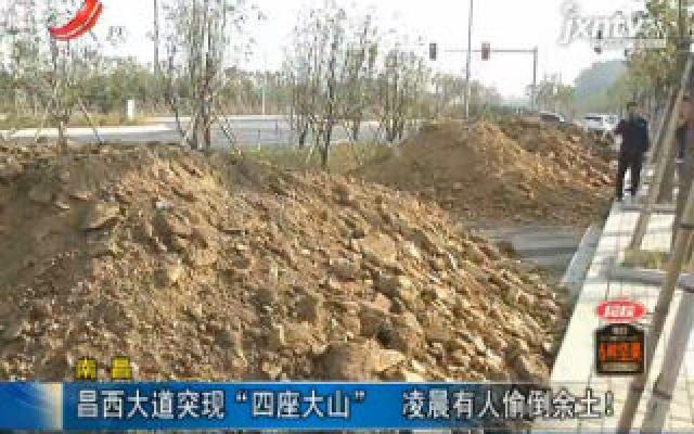 """南昌:昌西大道突现""""四座大山"""" 凌晨有人头偷倒余土!"""