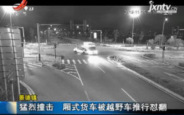 景德镇:猛烈撞击 厢式货车被越野车推行怼翻
