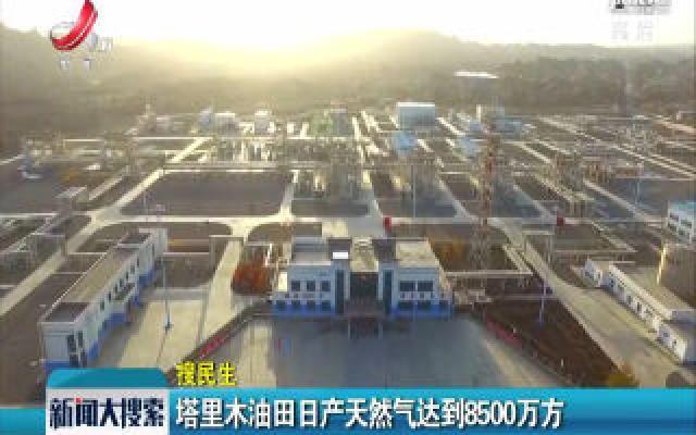 塔里木油田日产天然气达到8500万方