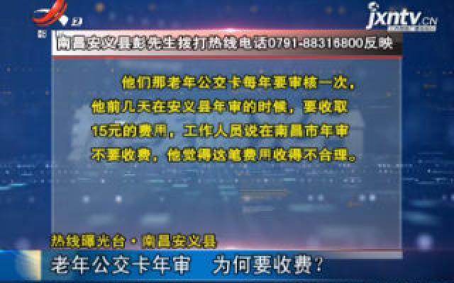 【热线曝光台】南昌安义县:老年公交卡年审 为何要收费?
