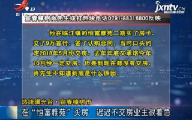 """【热线曝光台】宜春樟树市:在""""恒富雅苑""""买房 迟迟不交房业主很着急"""