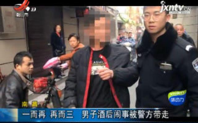 南昌:一而再 再而三 男子酒后闹事被警方带走