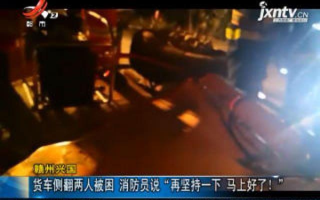 """赣州兴国:货车侧翻两人被困 消防员说""""再坚持一下 马上好了!"""""""