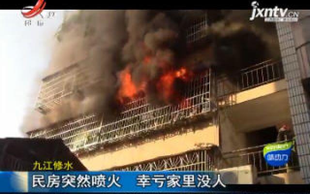 九江修水:民房突然喷火 辛亏家里没人