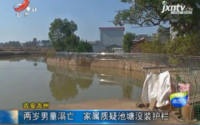 吉安吉州:两岁男童溺亡 家属质疑池塘没装护栏