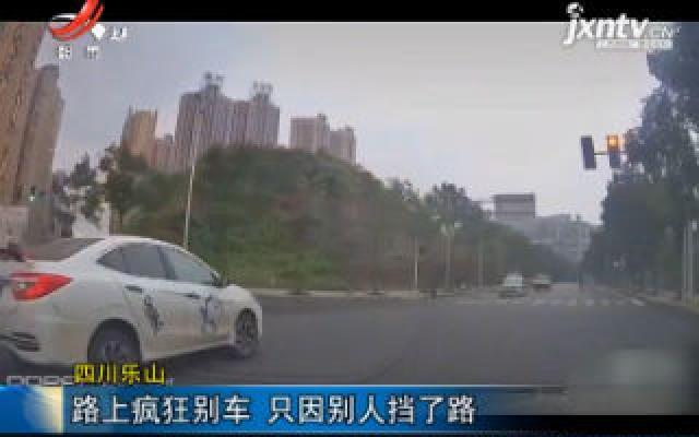 四川乐山:路上疯狂别车 只因别人挡了路