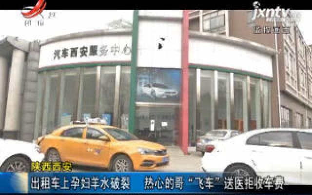 """陕西西安:出租车上孕妇羊水破裂 热心的哥""""飞车""""送医拒收车费"""