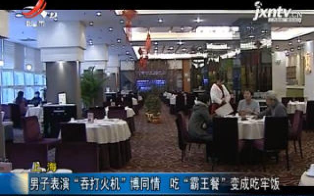 """上海:男子表演""""吞打火机""""博同情 吃""""霸王餐""""变成牢饭"""