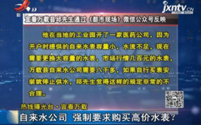 【热线曝光台】宜春万载:自来水公司 强制要求购买高价水表?