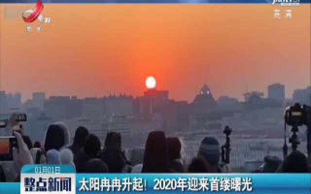 北京:太阳冉冉升起!2020年迎来首缕曙光