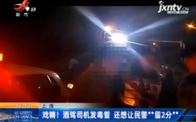 """上海:戏精! 酒驾司机发毒誓 还想让民警""""留2分"""""""