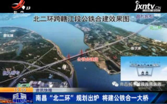 """南昌""""北二环""""规划出炉 将建公铁合一大桥"""