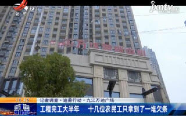 【记者调查·追薪行动】九江万达广场:工程完工大半年 十几位农民工只拿到了一堆欠条