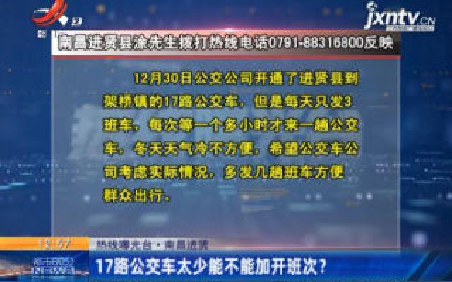 【热线曝光台】南昌进贤:17路公交车太少能不能加开班次?