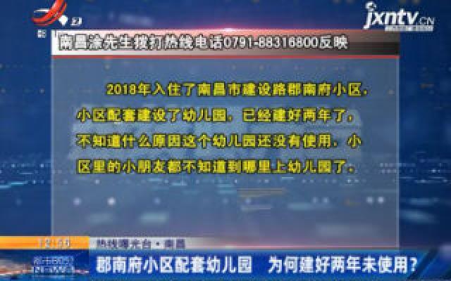 【热线曝光台】南昌:郡南府小区配套幼儿园 为何建好两年未使用?