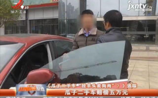 """《瓜子二手车""""挂羊头卖狗肉""""?》追踪·南昌:瓜子二手车赔偿五万元"""