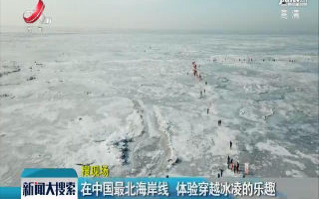 东北:在中国最北海岸线 体验穿越冰凌的乐趣